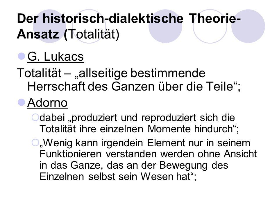 Der historisch-dialektische Theorie- Ansatz (Totalität) G. Lukacs Totalität – allseitige bestimmende Herrschaft des Ganzen über die Teile; Adorno dabe