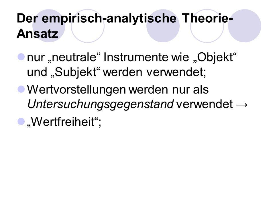 Der empirisch-analytische Theorie- Ansatz nur neutrale Instrumente wie Objekt und Subjekt werden verwendet; Wertvorstellungen werden nur als Untersuch