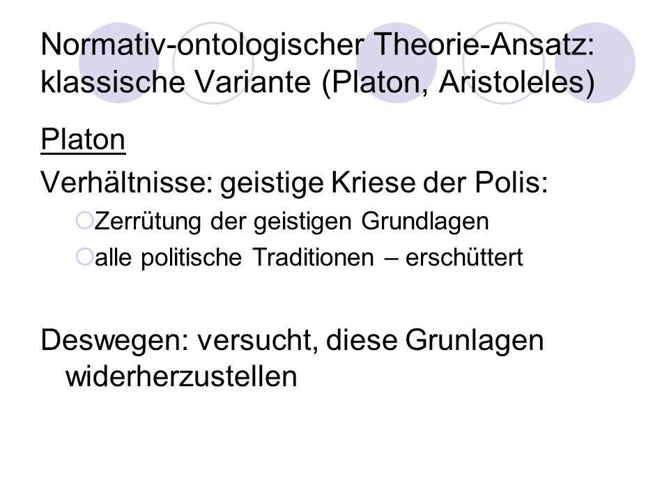 Normativ-ontologischer Theorie-Ansatz: klassische Variante (Platon, Aristoleles) Platon Verhältnisse: geistige Kriese der Polis: Zerrütung der geistig