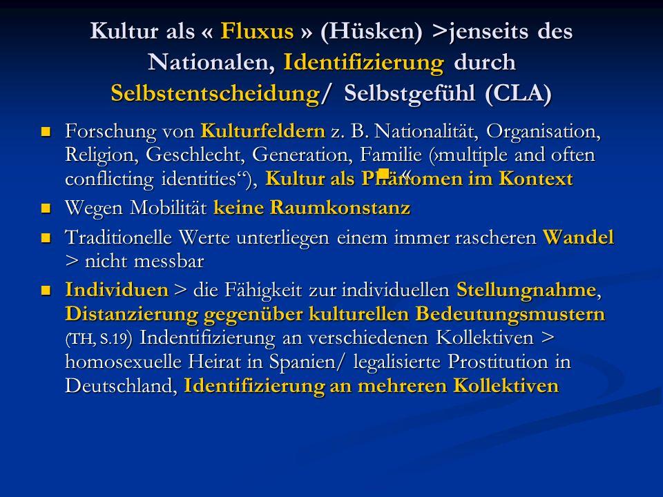 Kultur als « Fluxus » (Hüsken) >jenseits des Nationalen, Identifizierung durch Selbstentscheidung/ Selbstgefühl (CLA) Forschung von Kulturfeldern z.