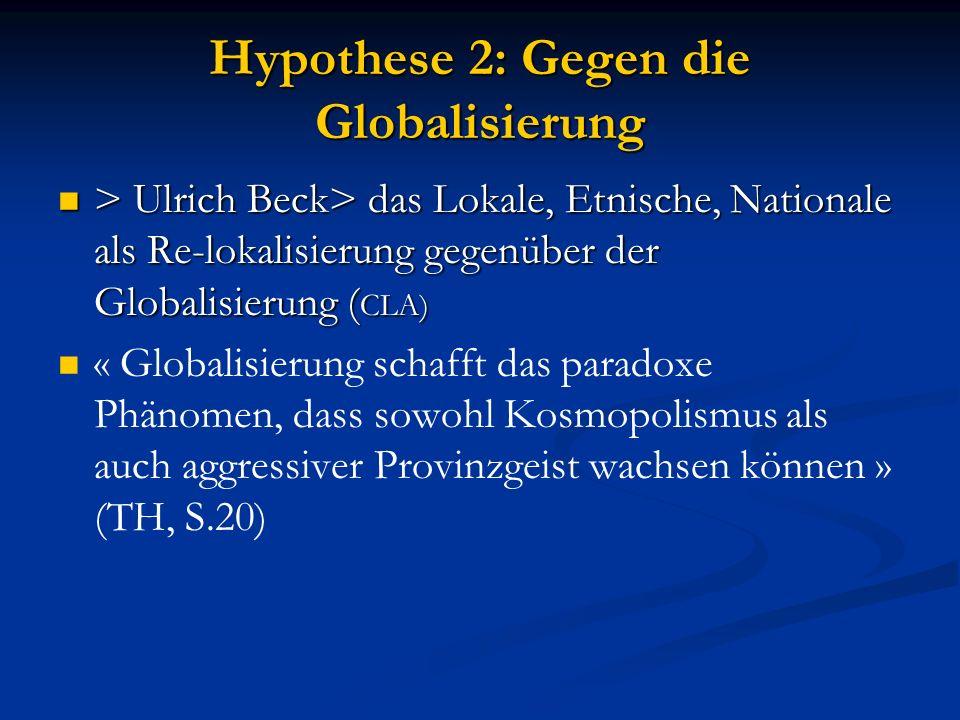 Hypothese 2: Gegen die Globalisierung > Ulrich Beck> das Lokale, Etnische, Nationale als Re-lokalisierung gegenüber der Globalisierung ( CLA) > Ulrich Beck> das Lokale, Etnische, Nationale als Re-lokalisierung gegenüber der Globalisierung ( CLA) « Globalisierung schafft das paradoxe Phänomen, dass sowohl Kosmopolismus als auch aggressiver Provinzgeist wachsen können » (TH, S.20)