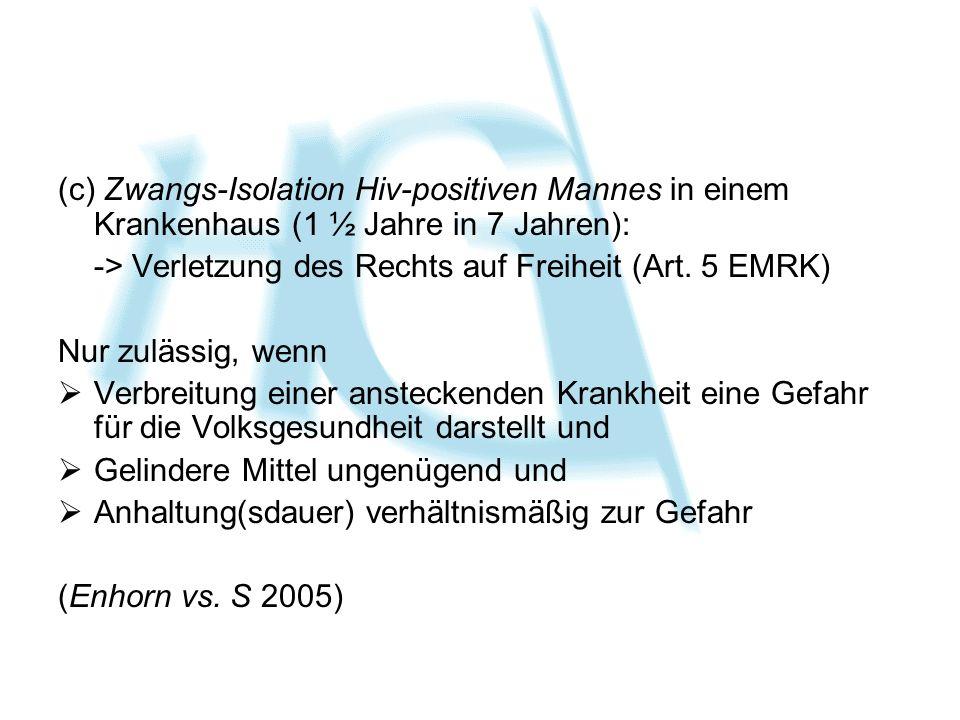 (c) Zwangs-Isolation Hiv-positiven Mannes in einem Krankenhaus (1 ½ Jahre in 7 Jahren): -> Verletzung des Rechts auf Freiheit (Art. 5 EMRK) Nur zuläss