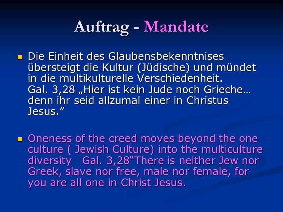 Auftrag - Mandate Die Einheit des Glaubensbekenntnises übersteigt die Kultur (Jüdische) und mündet in die multikulturelle Verschiedenheit. Gal. 3,28 H