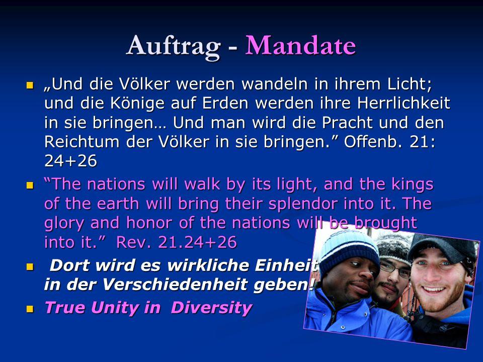 Auftrag - Mandate Und die Völker werden wandeln in ihrem Licht; und die Könige auf Erden werden ihre Herrlichkeit in sie bringen… Und man wird die Pra