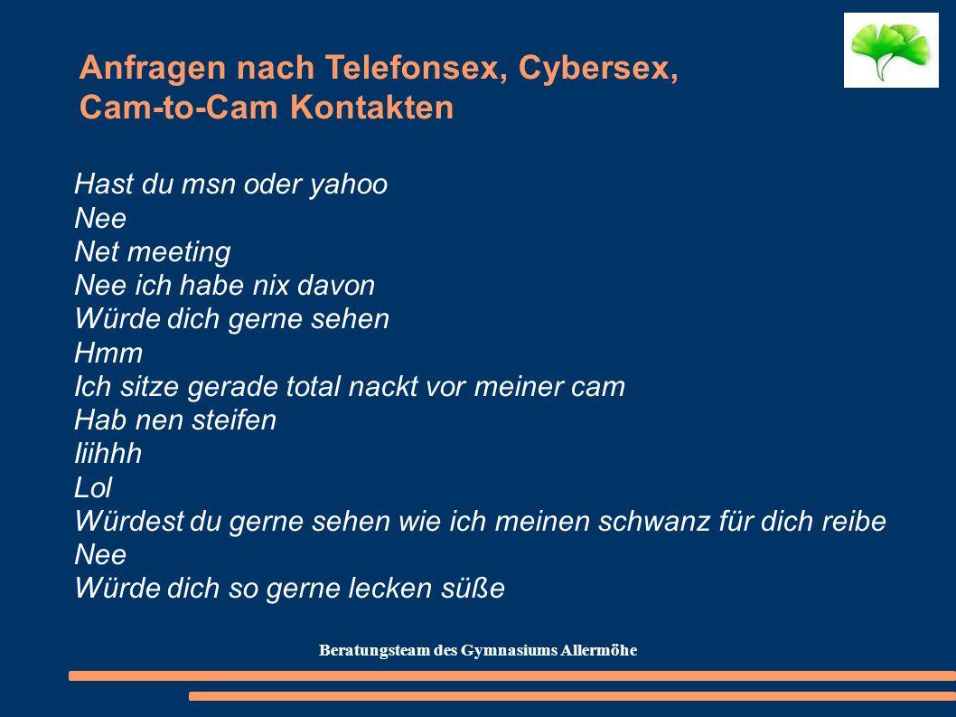 Anfragen nach Telefonsex, Cybersex, Cam-to-Cam Kontakten Hast du msn oder yahoo Nee Net meeting Nee ich habe nix davon Würde dich gerne sehen Hmm Ich
