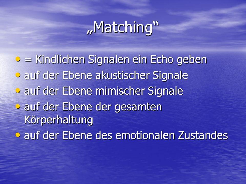 Matching = Kindlichen Signalen ein Echo geben = Kindlichen Signalen ein Echo geben auf der Ebene akustischer Signale auf der Ebene akustischer Signale