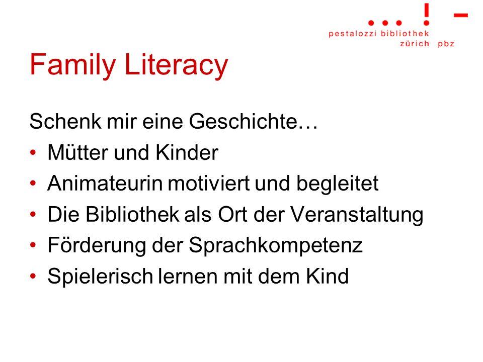 Family Literacy Schenk mir eine Geschichte… Mütter und Kinder Animateurin motiviert und begleitet Die Bibliothek als Ort der Veranstaltung Förderung d