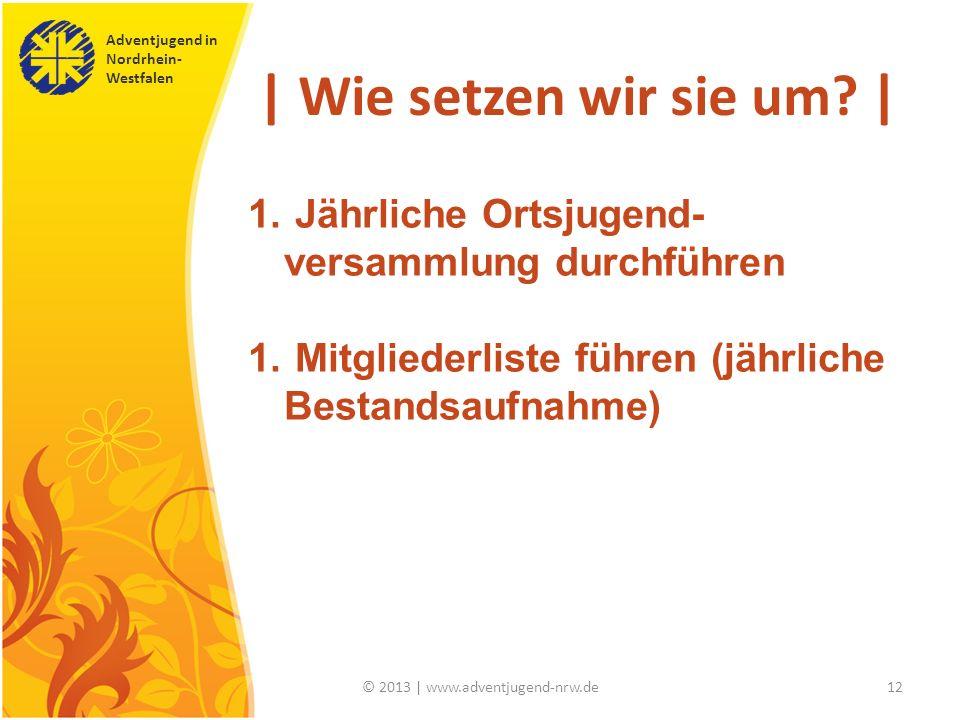 Adventjugend in Nordrhein- Westfalen © 2013 | www.adventjugend-nrw.de12 | Wie setzen wir sie um? | 1. Jährliche Ortsjugend- versammlung durchführen 1.