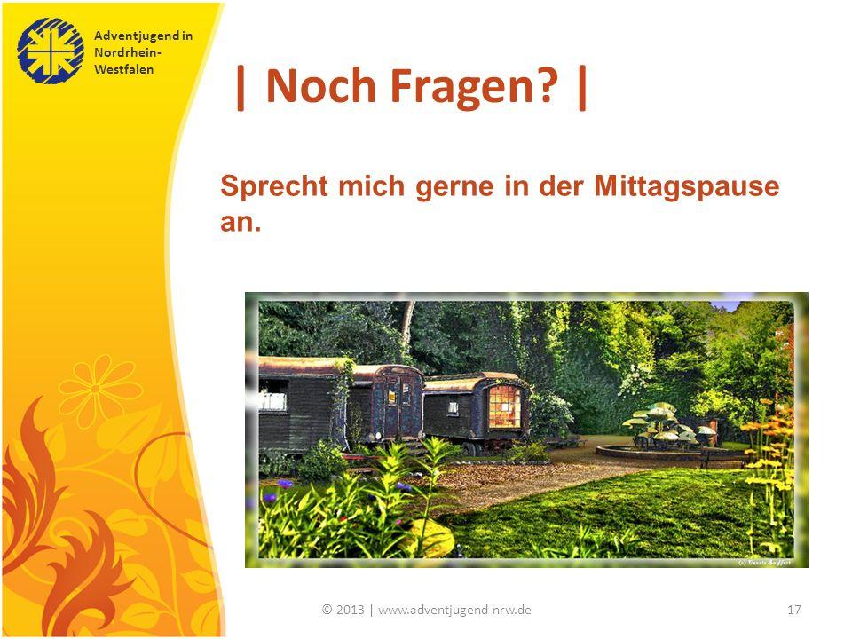 Adventjugend in Nordrhein- Westfalen © 2013 | www.adventjugend-nrw.de17 | Noch Fragen? | Sprecht mich gerne in der Mittagspause an.