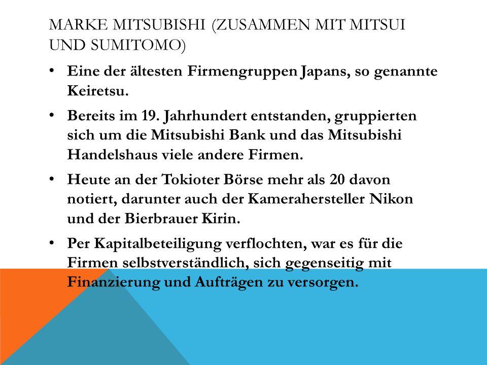 MARKE MITSUBISHI (ZUSAMMEN MIT MITSUI UND SUMITOMO) Eine der ältesten Firmengruppen Japans, so genannte Keiretsu. Bereits im 19. Jahrhundert entstande