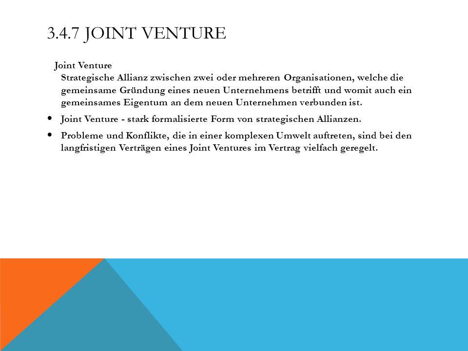3.4.7 JOINT VENTURE Joint Venture Strategische Allianz zwischen zwei oder mehreren Organisationen, welche die gemeinsame Gründung eines neuen Unterneh