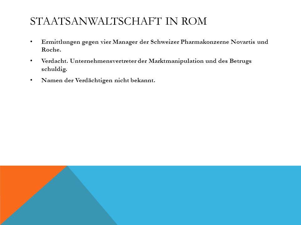 STAATSANWALTSCHAFT IN ROM Ermittlungen gegen vier Manager der Schweizer Pharmakonzerne Novartis und Roche. Verdacht. Unternehmensvertreter der Marktma