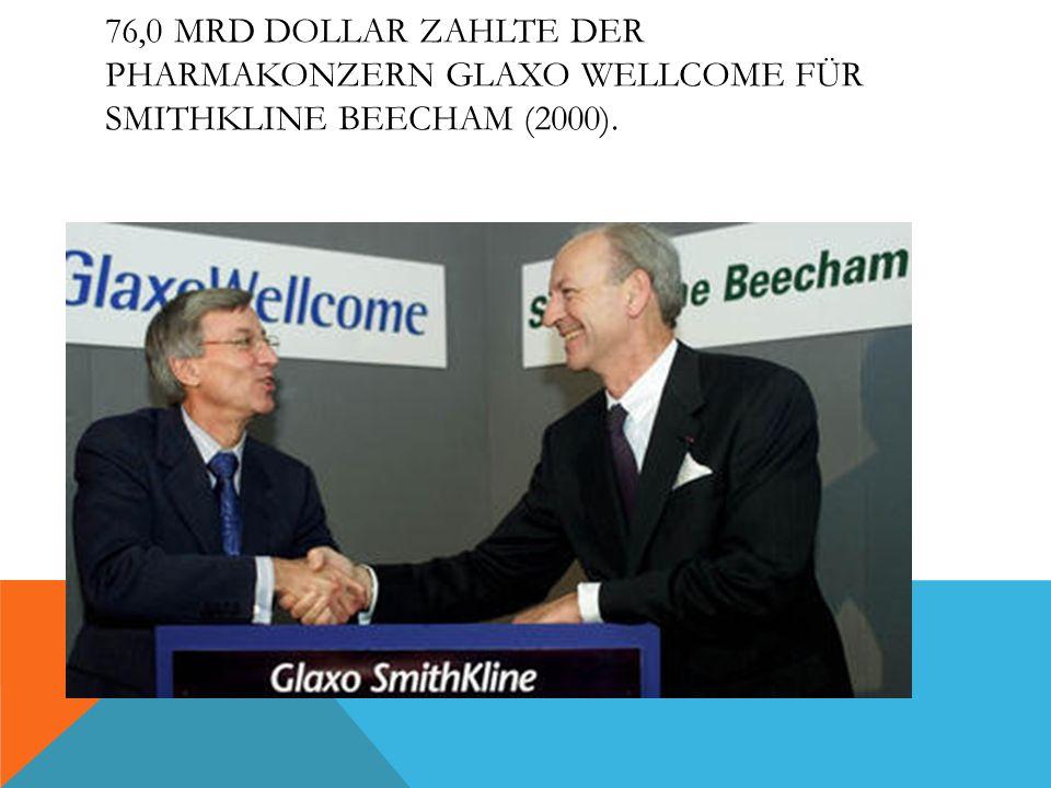 76,0 MRD DOLLAR ZAHLTE DER PHARMAKONZERN GLAXO WELLCOME FÜR SMITHKLINE BEECHAM (2000).