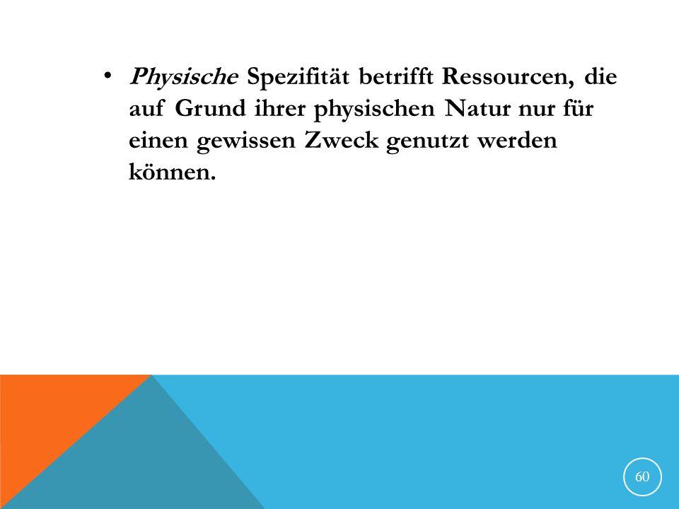 Physische Spezifität betrifft Ressourcen, die auf Grund ihrer physischen Natur nur für einen gewissen Zweck genutzt werden können. 60