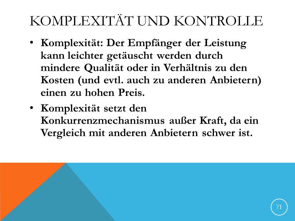 KOMPLEXITÄT UND KONTROLLE Komplexität: Der Empfänger der Leistung kann leichter getäuscht werden durch mindere Qualität oder in Verhältnis zu den Kost