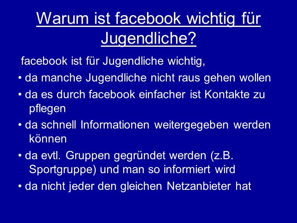 Warum ist facebook wichtig für Jugendliche? facebook ist für Jugendliche wichtig, da manche Jugendliche nicht raus gehen wollen da es durch facebook e