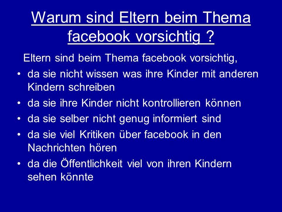 Warum sind Eltern beim Thema facebook vorsichtig ? Eltern sind beim Thema facebook vorsichtig, da sie nicht wissen was ihre Kinder mit anderen Kindern