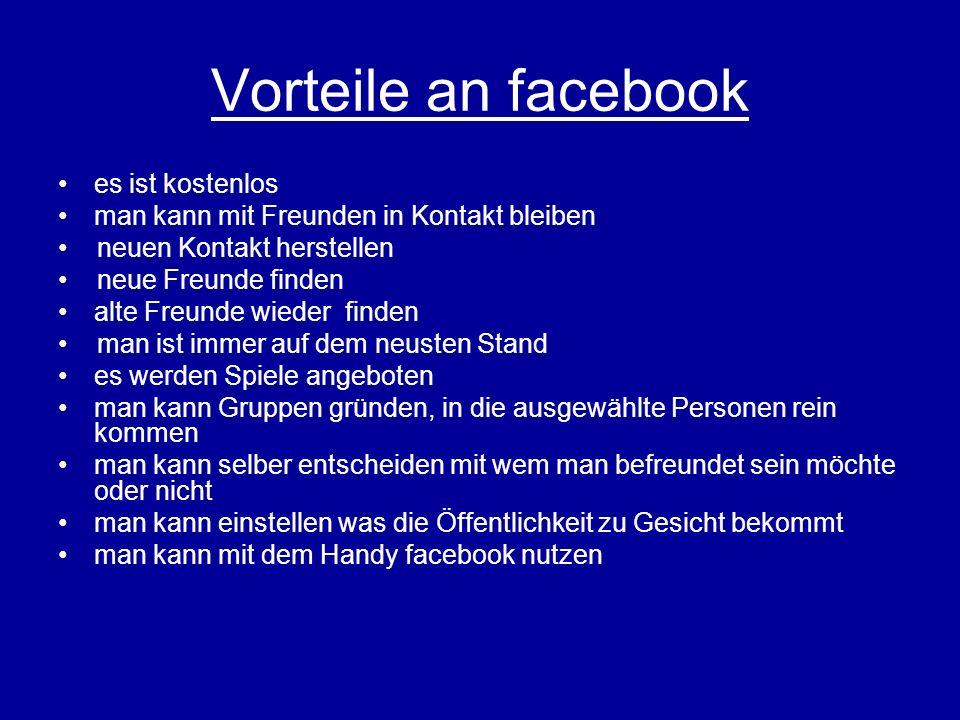 Vorteile an facebook es ist kostenlos man kann mit Freunden in Kontakt bleiben neuen Kontakt herstellen neue Freunde finden alte Freunde wieder finden