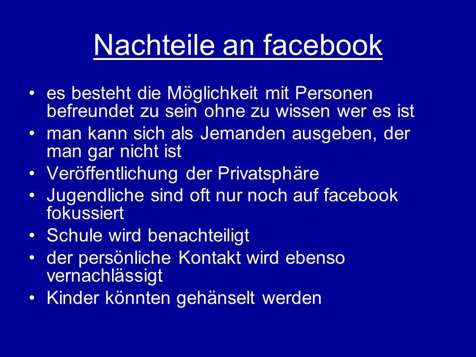 Nachteile an facebook es besteht die Möglichkeit mit Personen befreundet zu sein ohne zu wissen wer es ist man kann sich als Jemanden ausgeben, der ma