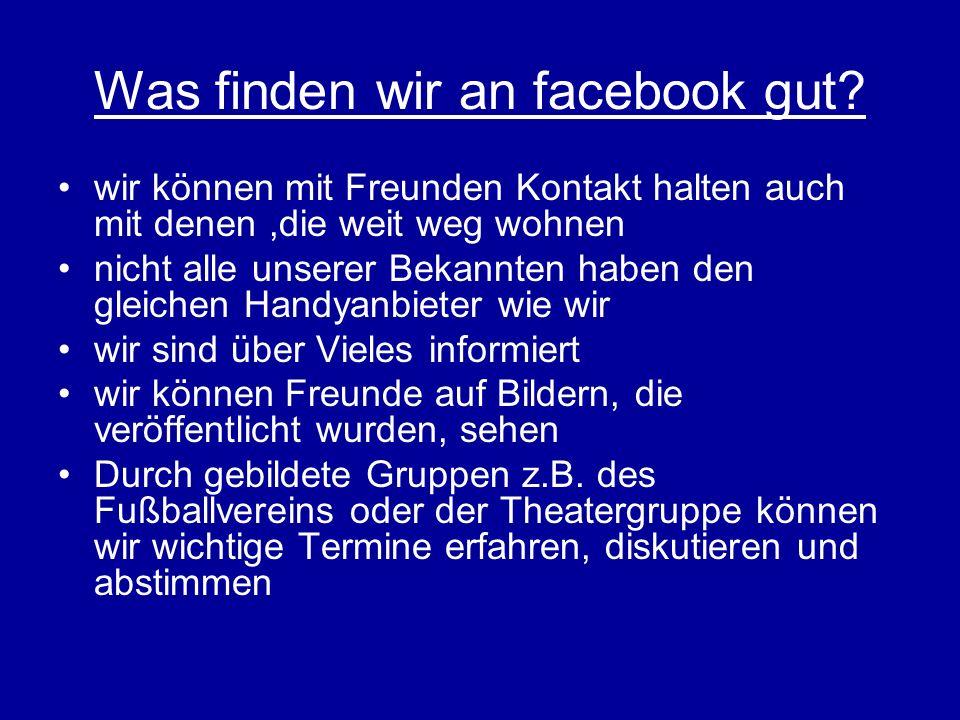 Was finden wir an facebook gut? wir können mit Freunden Kontakt halten auch mit denen,die weit weg wohnen nicht alle unserer Bekannten haben den gleic