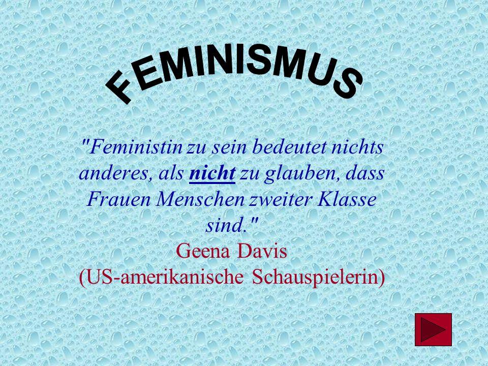 Feministin zu sein bedeutet nichts anderes, als nicht zu glauben, dass Frauen Menschen zweiter Klasse sind. Geena Davis (US-amerikanische Schauspielerin)