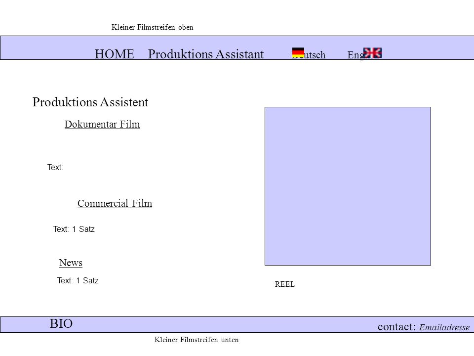 HOME Produktions Assistant Deutsch English contact: Emailadresse Produktions Assistent Dokumentar Film News Commercial Film REEL Text: Text: 1 Satz BIO Kleiner Filmstreifen unten Kleiner Filmstreifen oben