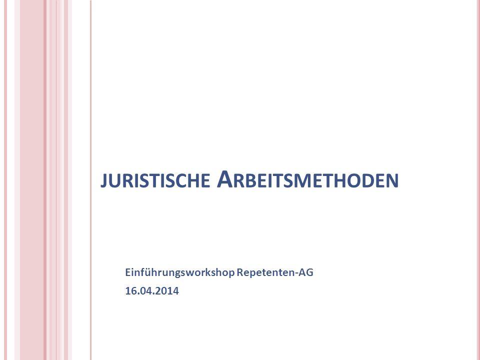 JURISTISCHE A RBEITSMETHODEN Einführungsworkshop Repetenten-AG 16.04.2014