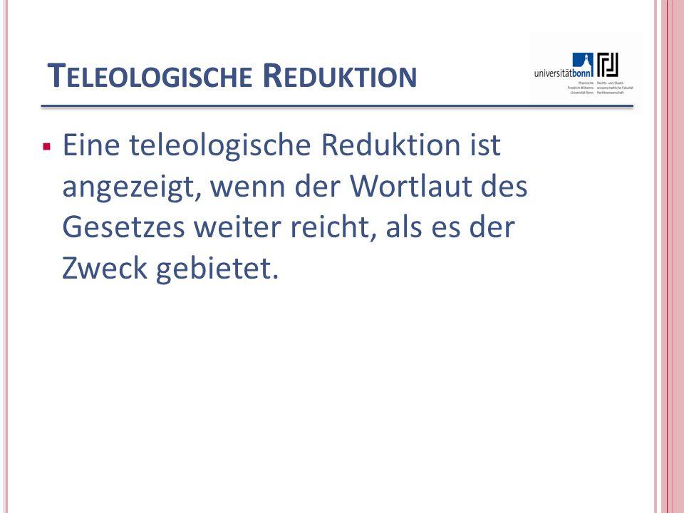 T ELEOLOGISCHE R EDUKTION Eine teleologische Reduktion ist angezeigt, wenn der Wortlaut des Gesetzes weiter reicht, als es der Zweck gebietet.