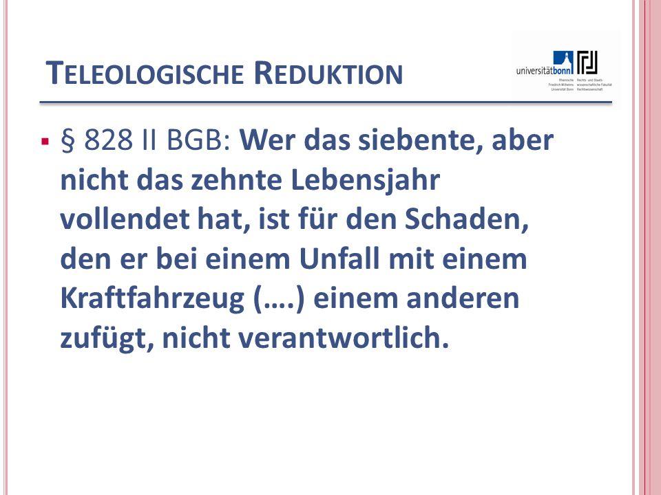 T ELEOLOGISCHE R EDUKTION § 828 II BGB: Wer das siebente, aber nicht das zehnte Lebensjahr vollendet hat, ist für den Schaden, den er bei einem Unfall mit einem Kraftfahrzeug (….) einem anderen zufügt, nicht verantwortlich.