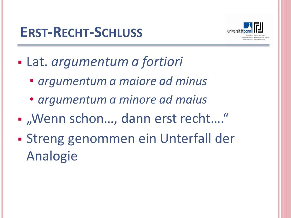 E RST -R ECHT -S CHLUSS Lat. argumentum a fortiori argumentum a maiore ad minus argumentum a minore ad maius Wenn schon…, dann erst recht…. Streng gen