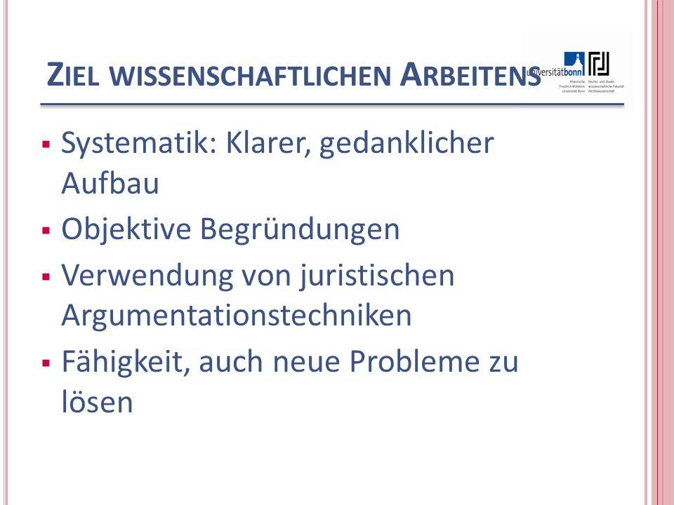 Z IEL WISSENSCHAFTLICHEN A RBEITENS Systematik: Klarer, gedanklicher Aufbau Objektive Begründungen Verwendung von juristischen Argumentationstechniken Fähigkeit, auch neue Probleme zu lösen