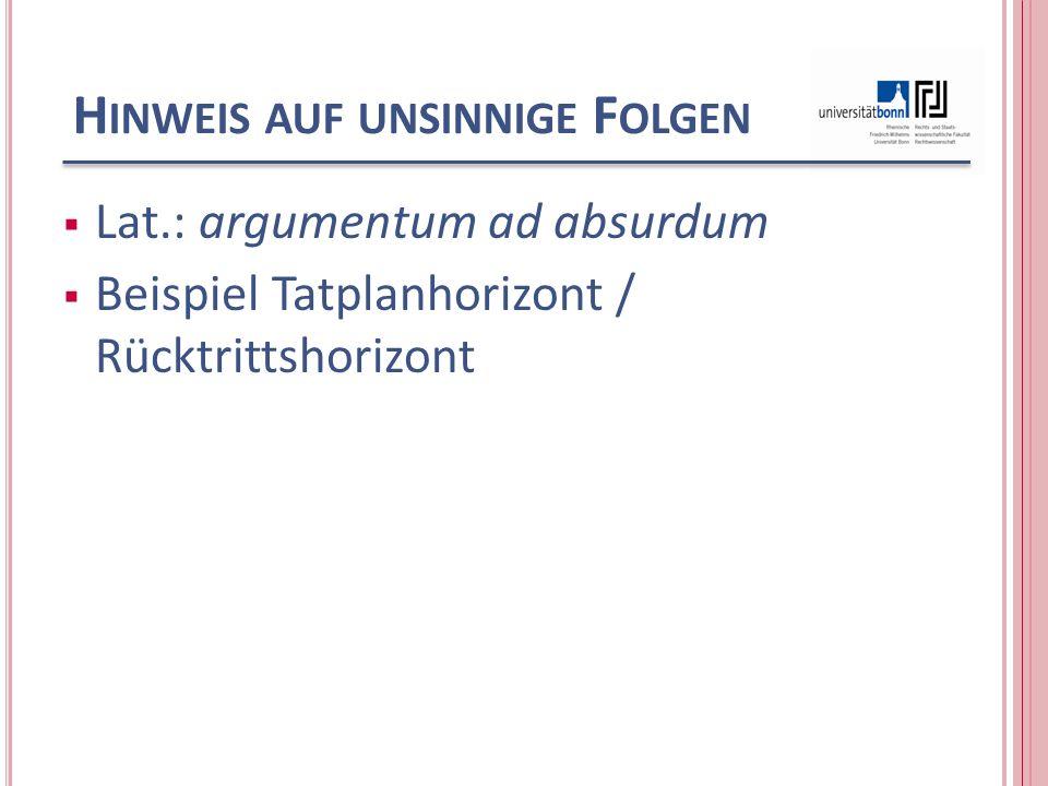 H INWEIS AUF UNSINNIGE F OLGEN Lat.: argumentum ad absurdum Beispiel Tatplanhorizont / Rücktrittshorizont
