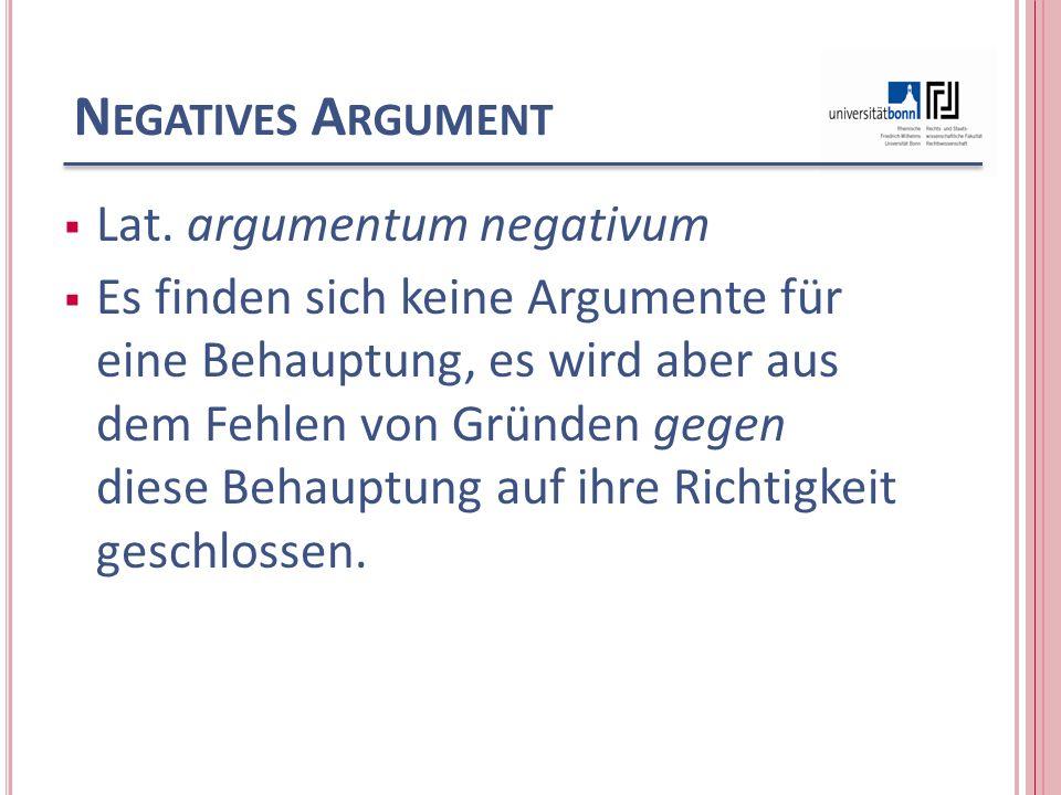 N EGATIVES A RGUMENT Lat. argumentum negativum Es finden sich keine Argumente für eine Behauptung, es wird aber aus dem Fehlen von Gründen gegen diese