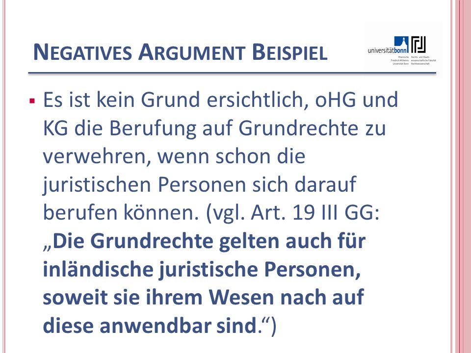 N EGATIVES A RGUMENT B EISPIEL Es ist kein Grund ersichtlich, oHG und KG die Berufung auf Grundrechte zu verwehren, wenn schon die juristischen Personen sich darauf berufen können.