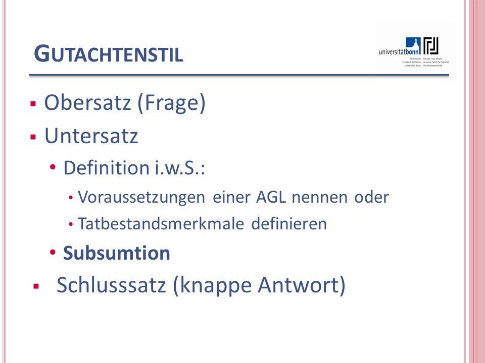 G UTACHTENSTIL Obersatz (Frage) Untersatz Definition i.w.S.: Voraussetzungen einer AGL nennen oder Tatbestandsmerkmale definieren Subsumtion Schlusssatz (knappe Antwort)