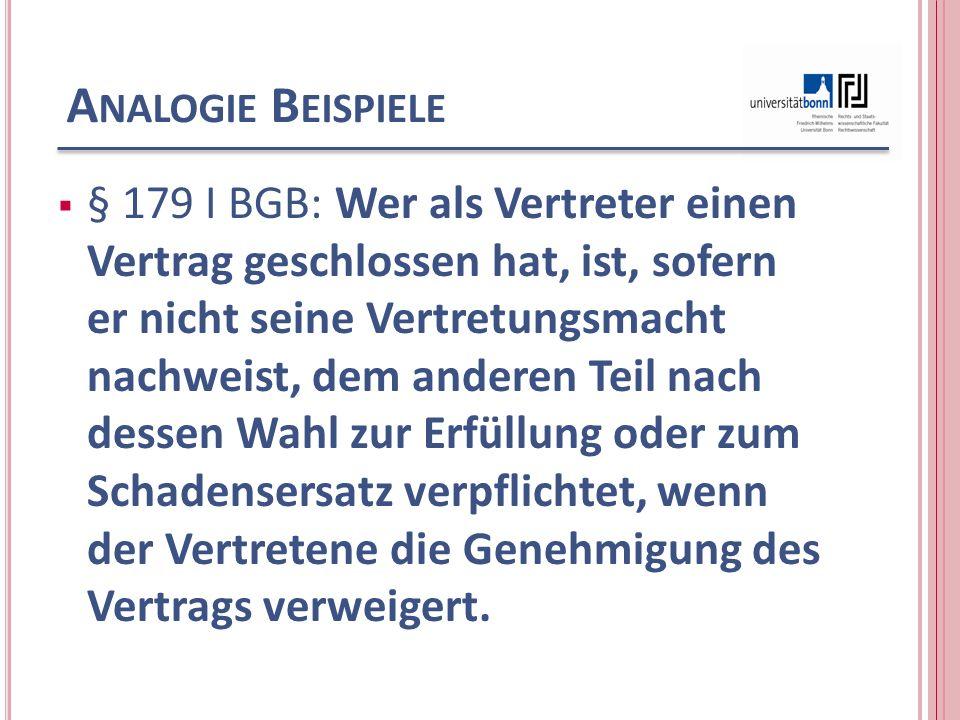A NALOGIE B EISPIELE § 179 I BGB: Wer als Vertreter einen Vertrag geschlossen hat, ist, sofern er nicht seine Vertretungsmacht nachweist, dem anderen Teil nach dessen Wahl zur Erfüllung oder zum Schadensersatz verpflichtet, wenn der Vertretene die Genehmigung des Vertrags verweigert.