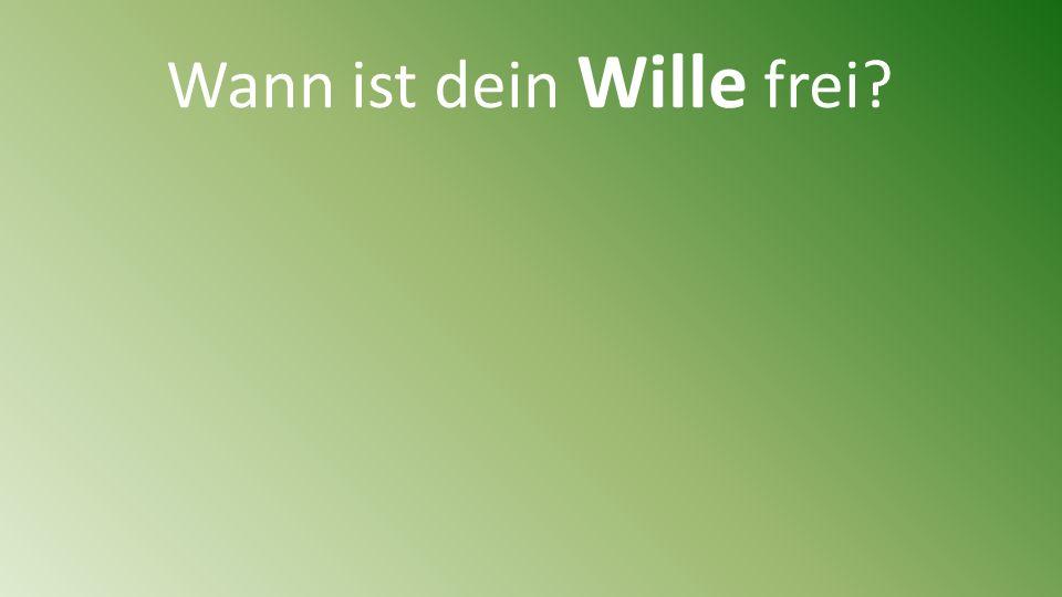 Wann ist dein Wille frei?