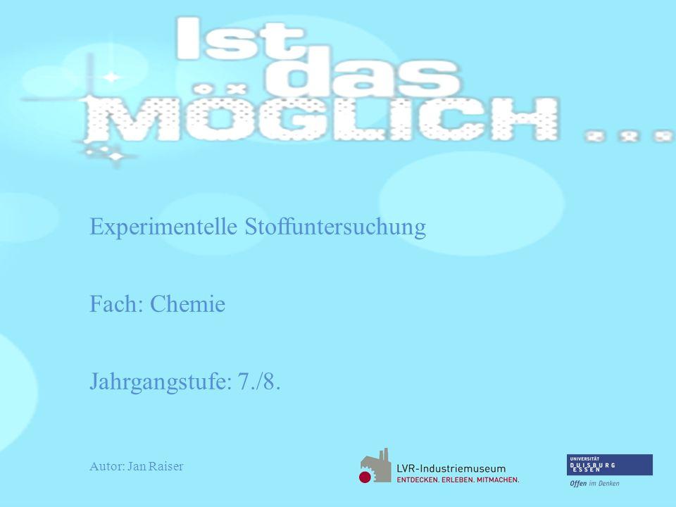 Experimentelle Stoffuntersuchung Fach: Chemie Jahrgangstufe: 7./8. Autor: Jan Raiser