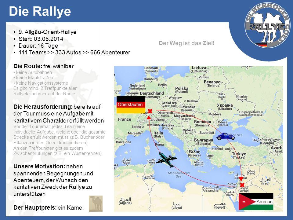 Die Rallye 9. Allgäu-Orient-Rallye Start: 03.05.2014 Dauer: 16 Tage 111 Teams >> 333 Autos >> 666 Abenteurer Die Route: frei wählbar keine Autobahnen