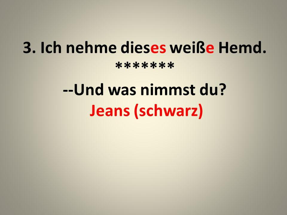 4. Ich nehme diese schwarzen Jeans. (diese schwarze) ******* --Und was nimmst du? Socken (rot)