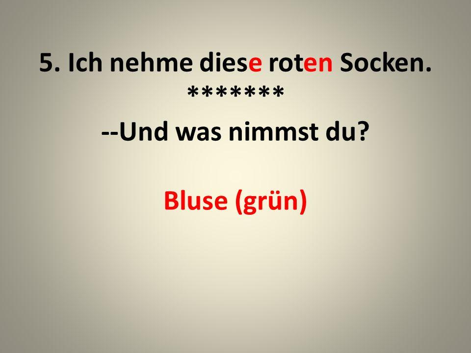 5. Ich nehme diese roten Socken. ******* --Und was nimmst du? Bluse (grün)