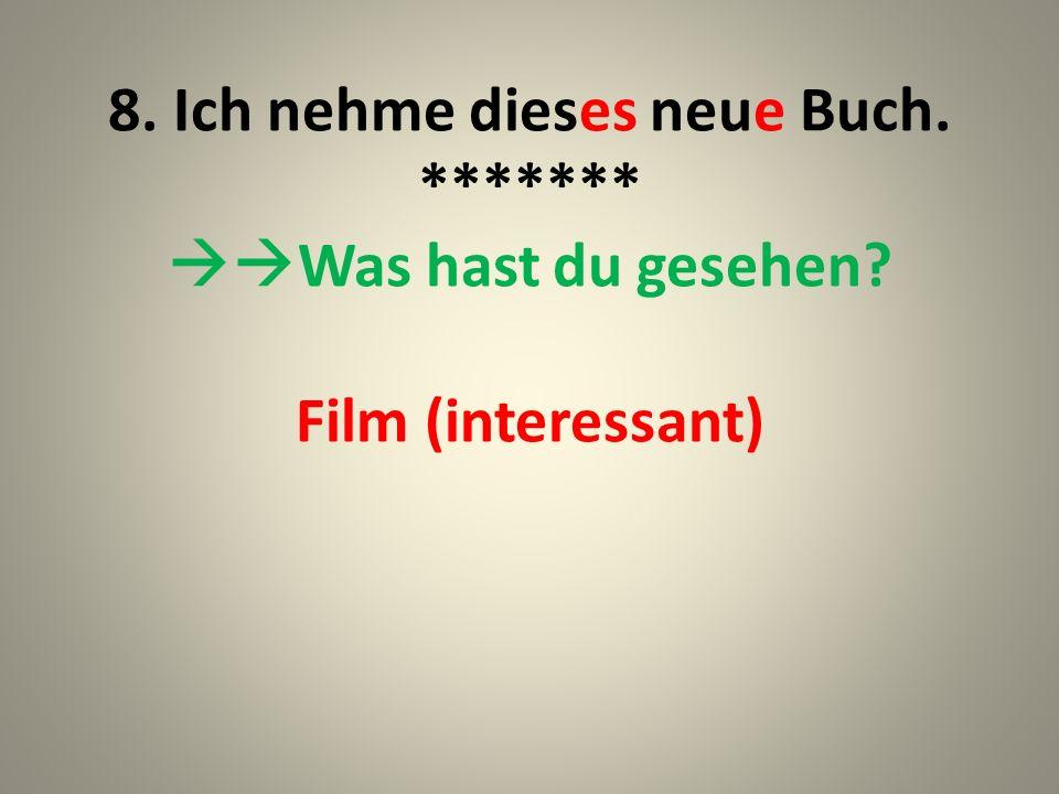 9. Ich habe den interessanten Film gesehen. ******* --Und was hast du gesehen? Wagen (schnell)