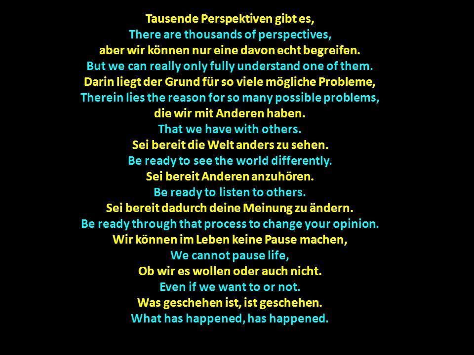 Das Leben läuft gnadenlos weiter Life runs mercilessly onward Und was gerade passiert ist, And what has just happened, Ist jetzt schon eine Frage der Geschichte und der Perspektive.