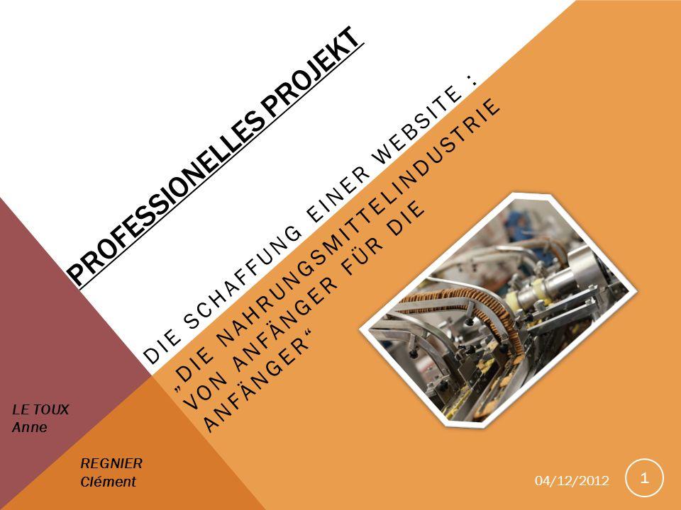 PROFESSIONELLES PROJEKT DIE SCHAFFUNG EINER WEBSITE : DIE NAHRUNGSMITTELINDUSTRIE VON ANFÄNGER FÜR DIE ANFÄNGER 1 LE TOUX Anne REGNIER Clément 04/12/2012