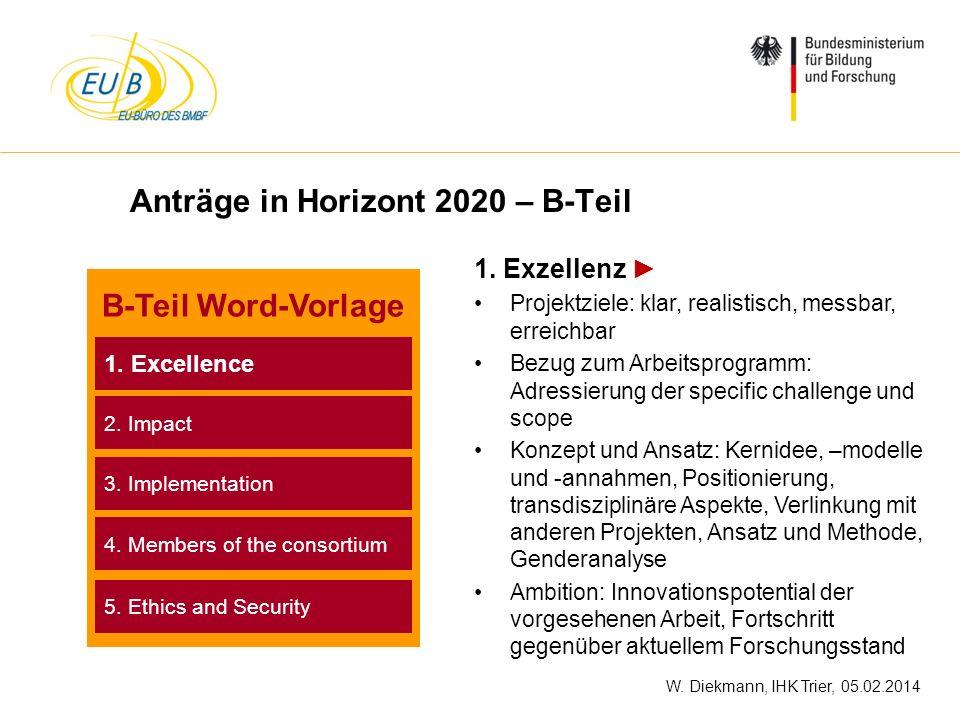 W. Diekmann, IHK Trier, 05.02.2014 Anträge in Horizont 2020 – B-Teil 1. Exzellenz Projektziele: klar, realistisch, messbar, erreichbar Bezug zum Arbei