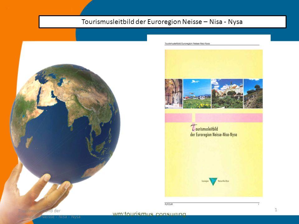 1 wm:tourismus consulting Tourismusleitbild der Euroregion Neisse – Nisa - Nysa Tourismusleitbild der Euroregion Neisse - Nisa - Nysa