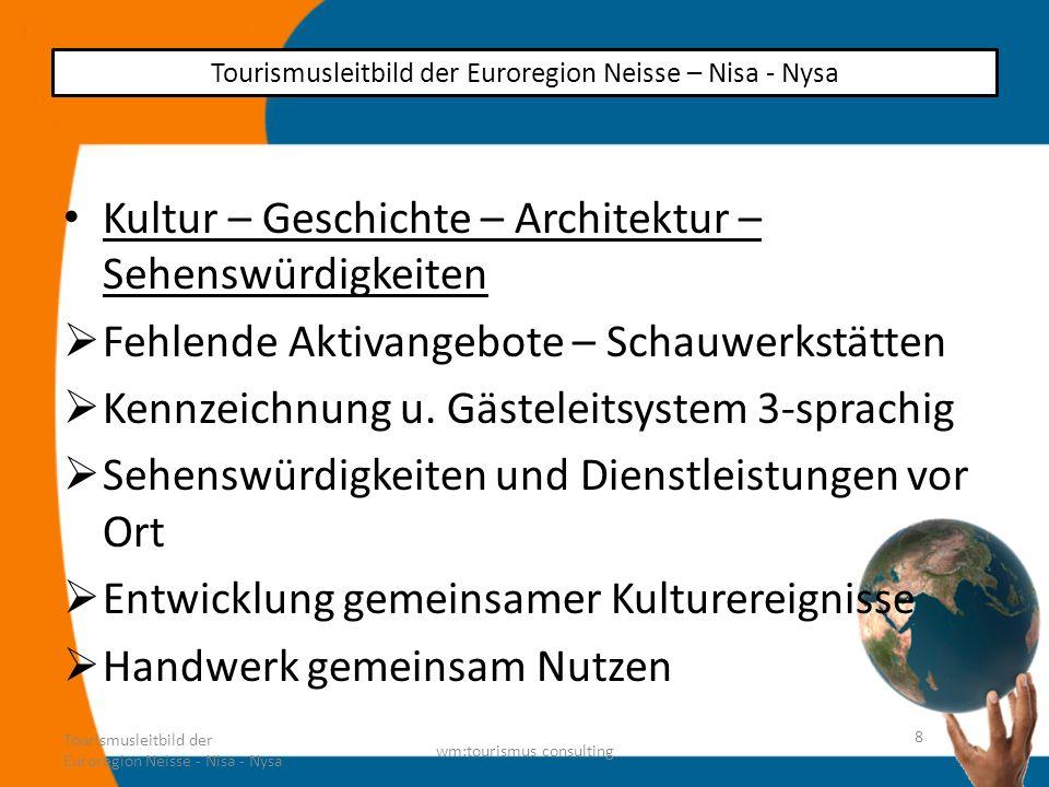 Verkehr Verknüpfung des öffentlichen Verkehrs mit touristischen Angeboten Verknüpfung mit den europäischen Autobahnnetz ERN – Breslau – Prag – Berlin Mobilitätszentralen Tourismusleitbild der Euroregion Neisse - Nisa - Nysa wm:tourismus consulting 9 Tourismusleitbild der Euroregion Neisse – Nisa - Nysa