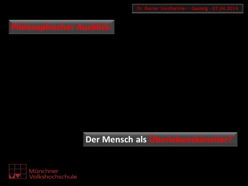 Dr. Rainer Sontheimer - Gasteig - 07.04.2014 Philosophischer Ausblick Der Mensch als Überlebenskünstler?