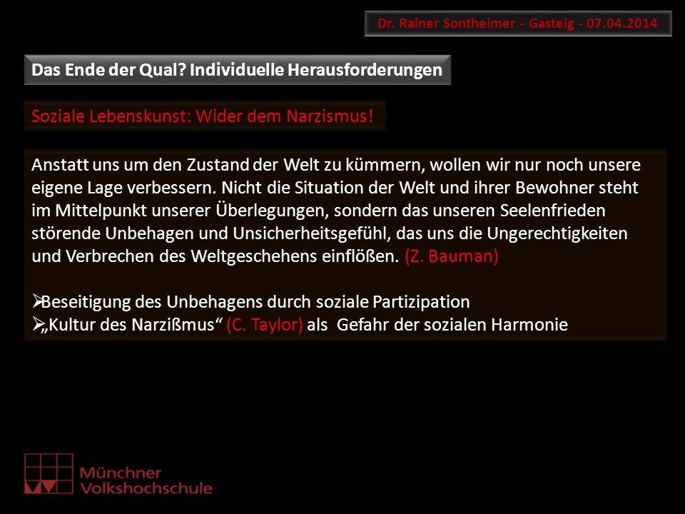 Soziale Lebenskunst: Wider dem Narzismus! Dr. Rainer Sontheimer - Gasteig - 07.04.2014 Anstatt uns um den Zustand der Welt zu kümmern, wollen wir nur
