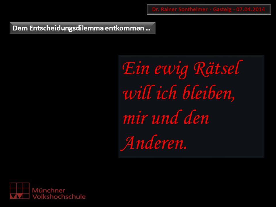 Dr. Rainer Sontheimer - Gasteig - 07.04.2014 Dem Entscheidungsdilemma entkommen … Ein ewig Rätsel will ich bleiben, mir und den Anderen.
